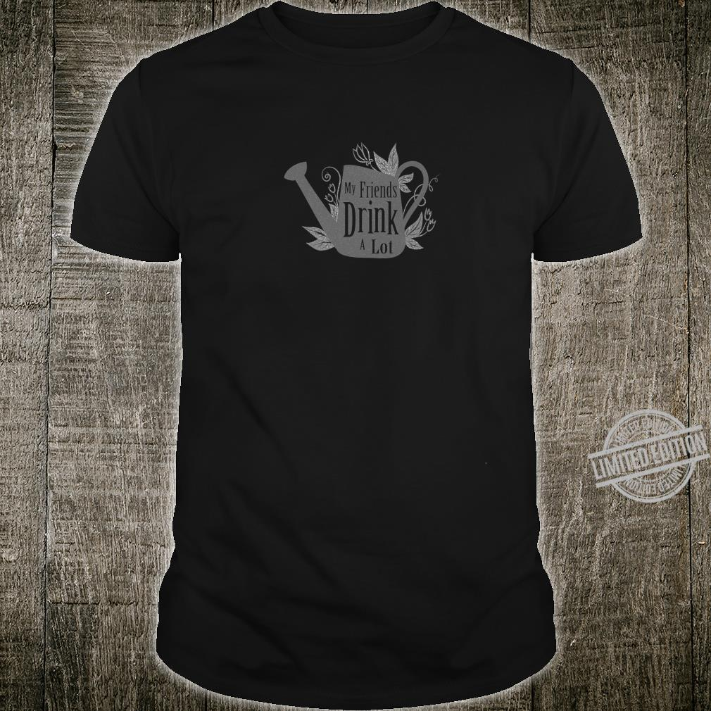 Gardening My Friends Drink a lot Shirt
