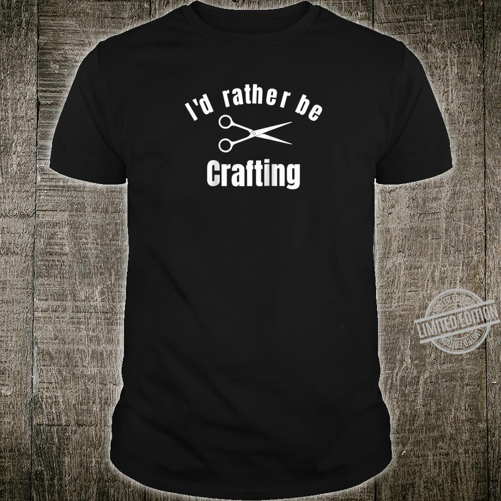 I'd Rather Be Crafting Shirt