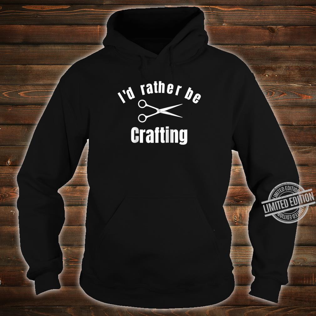 I'd Rather Be Crafting Shirt hoodie
