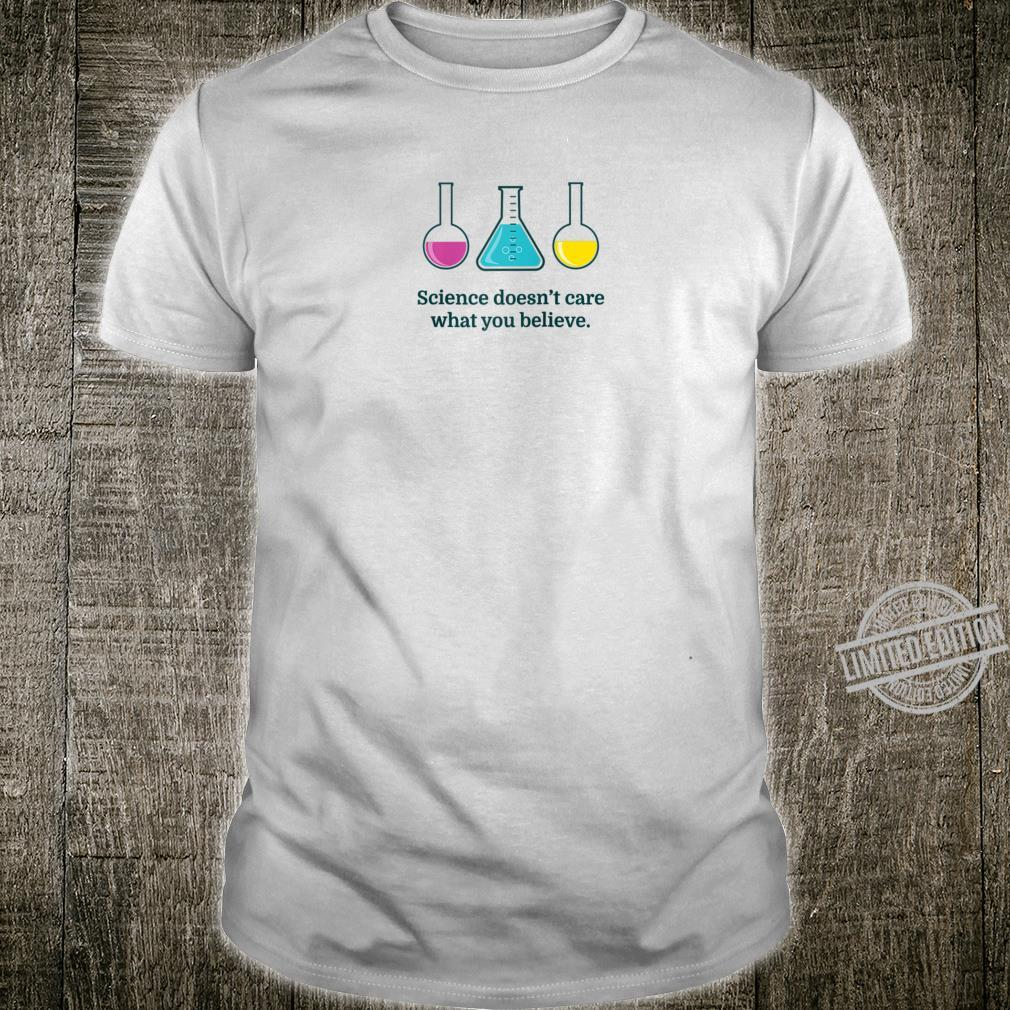Science Doesn't Care What You Believe Scientist Shirt