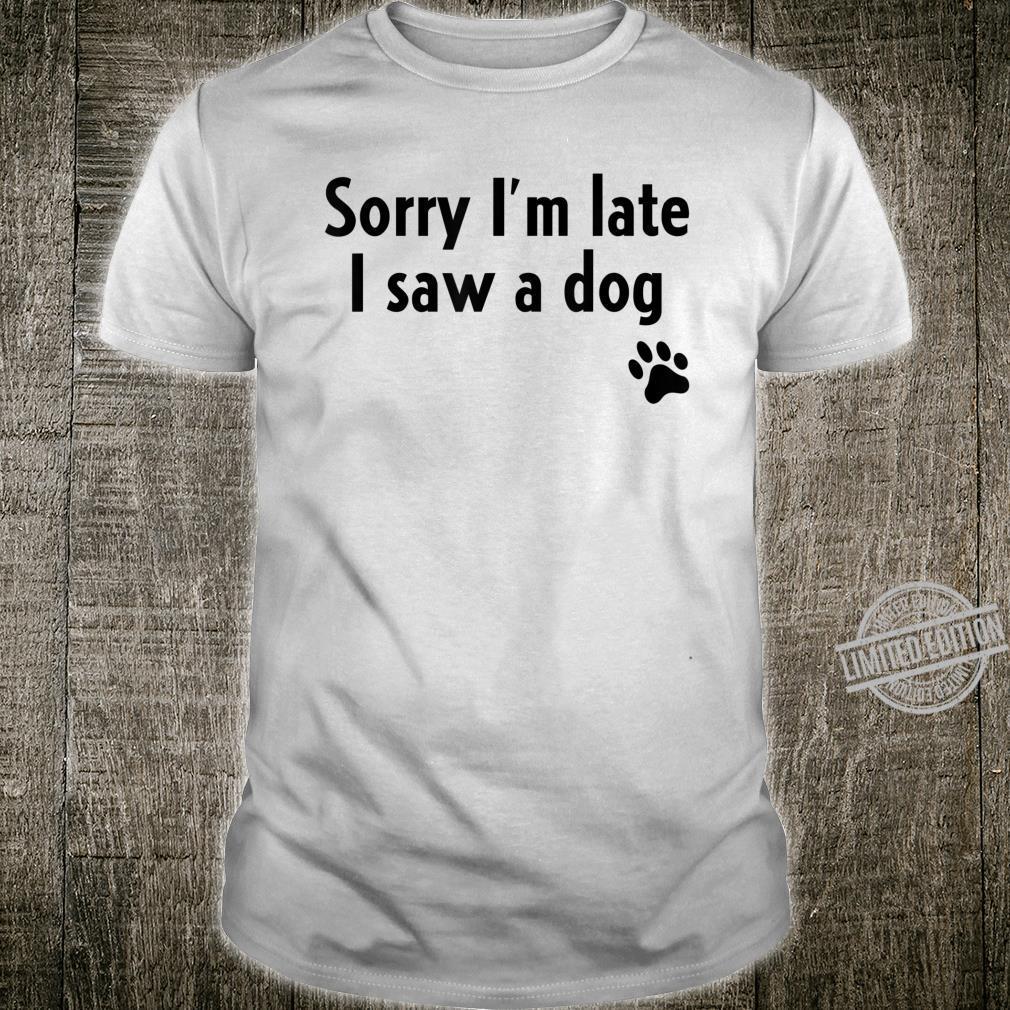Sorry I'm Late I Saw A Dog Dog Shirt